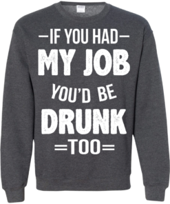 image 552 247x296px If You Had My Job You'd Be Drunk Too T Shirts, Hoodies, Sweaters