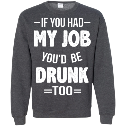 image 552 490x490px If You Had My Job You'd Be Drunk Too T Shirts, Hoodies, Sweaters