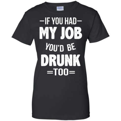 image 553 490x490px If You Had My Job You'd Be Drunk Too T Shirts, Hoodies, Sweaters