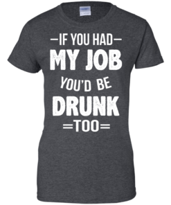 image 554 247x296px If You Had My Job You'd Be Drunk Too T Shirts, Hoodies, Sweaters