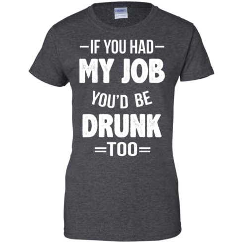 image 554 490x490px If You Had My Job You'd Be Drunk Too T Shirts, Hoodies, Sweaters