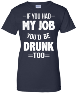image 555 247x296px If You Had My Job You'd Be Drunk Too T Shirts, Hoodies, Sweaters