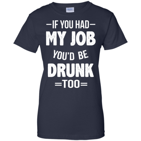 image 555 490x490px If You Had My Job You'd Be Drunk Too T Shirts, Hoodies, Sweaters
