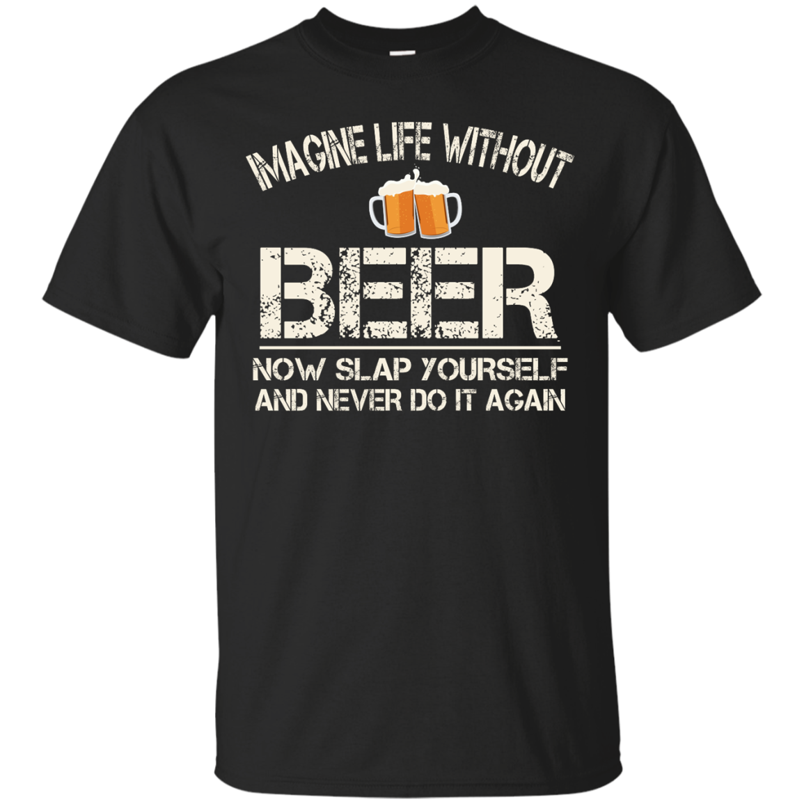 image 86px Imagine Life Without Beer Now Slap Yourself And Never Do It Again T Shirts