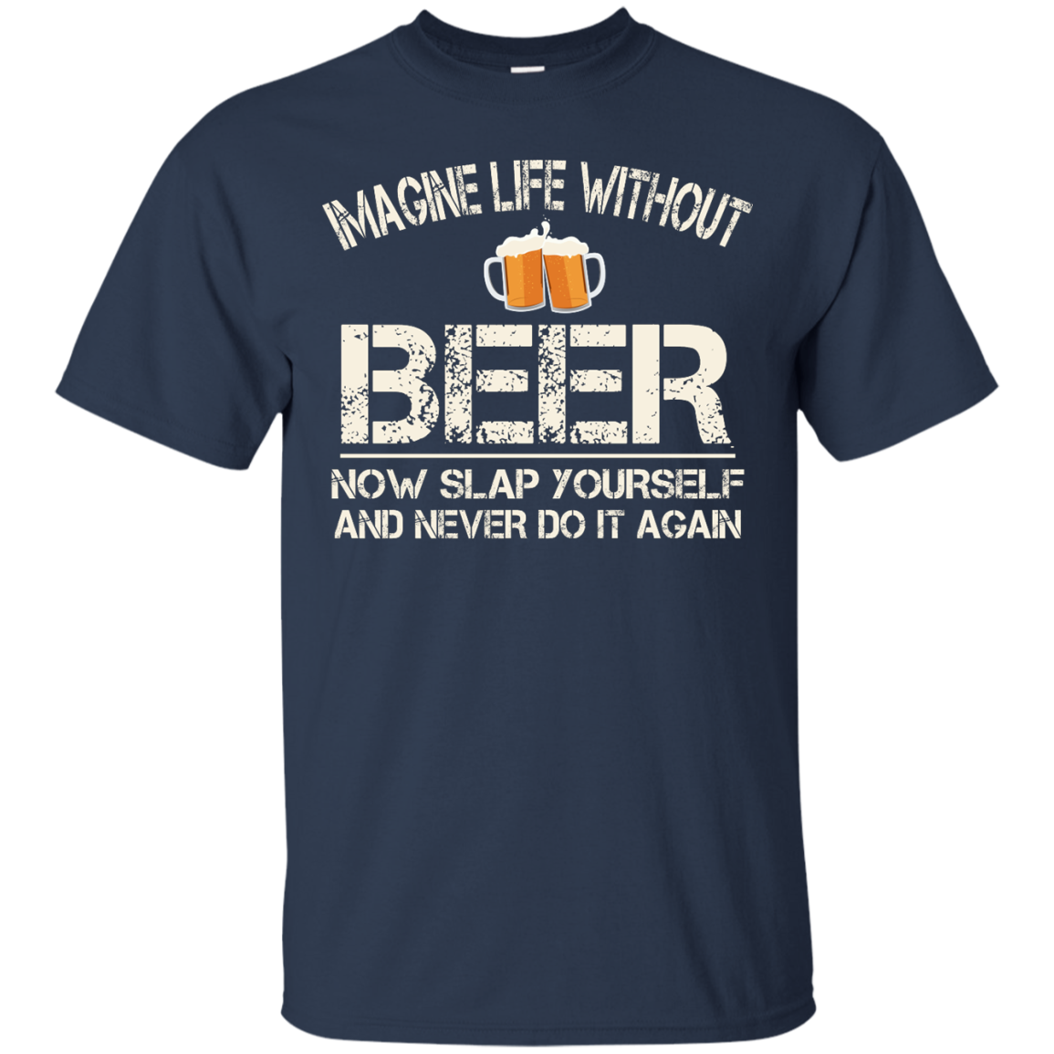 image 87px Imagine Life Without Beer Now Slap Yourself And Never Do It Again T Shirts