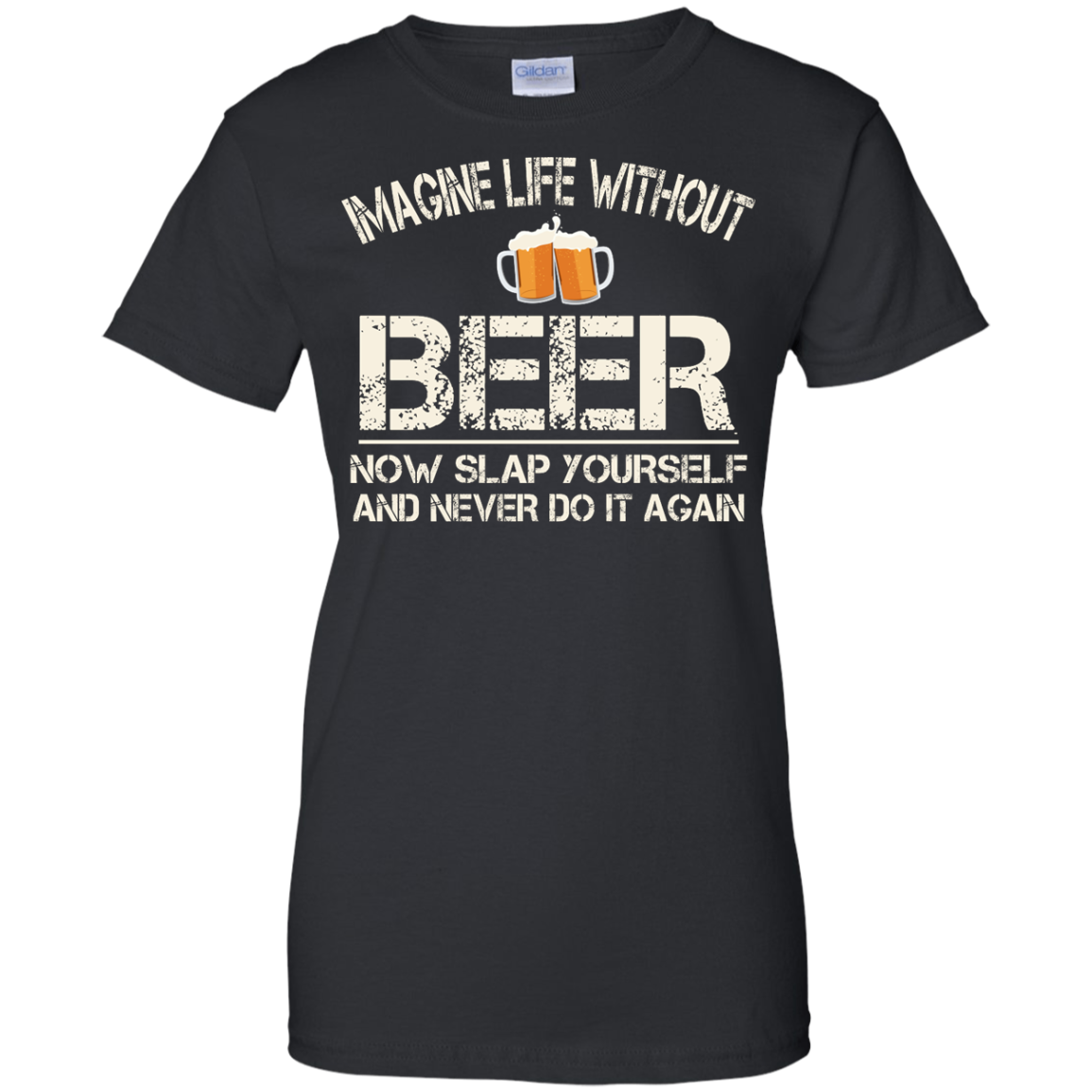 image 92px Imagine Life Without Beer Now Slap Yourself And Never Do It Again T Shirts