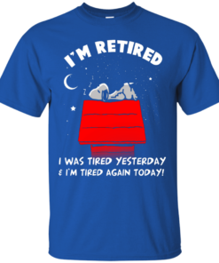 image 157 247x296px Snoopy: I'm Retired I Was Tired Yesterday & I'm Tired Again Today T Shirts, Hoodies