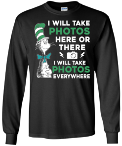 image 217 247x296px I Will Take Photos Here Or There I Will Take Photos Everywhere T Shirts, Hoodies