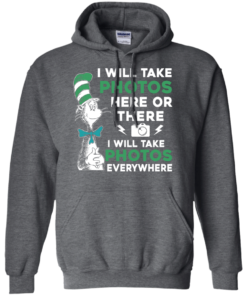 image 222 247x296px I Will Take Photos Here Or There I Will Take Photos Everywhere T Shirts, Hoodies