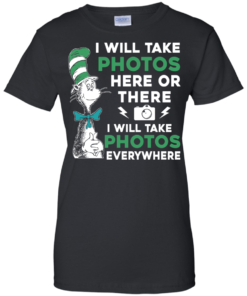 image 223 247x296px I Will Take Photos Here Or There I Will Take Photos Everywhere T Shirts, Hoodies