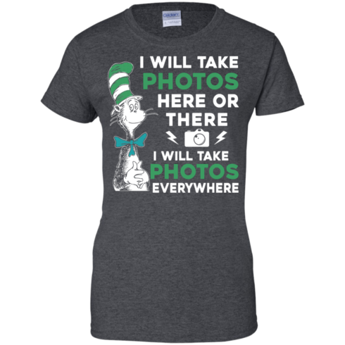 image 224 490x490px I Will Take Photos Here Or There I Will Take Photos Everywhere T Shirts, Hoodies