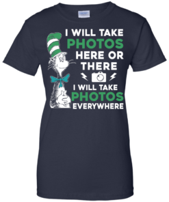 image 225 247x296px I Will Take Photos Here Or There I Will Take Photos Everywhere T Shirts, Hoodies