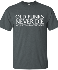 image 227 247x296px Old Punks Never Die We Just Stand At The Back T Shirts, Hoodies, Long Sleeves