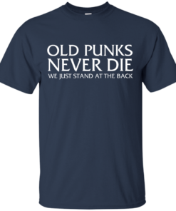 image 228 247x296px Old Punks Never Die We Just Stand At The Back T Shirts, Hoodies, Long Sleeves