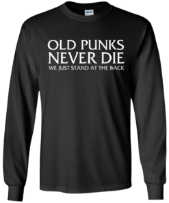 image 229 247x296px Old Punks Never Die We Just Stand At The Back T Shirts, Hoodies, Long Sleeves