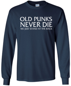 image 231 247x296px Old Punks Never Die We Just Stand At The Back T Shirts, Hoodies, Long Sleeves