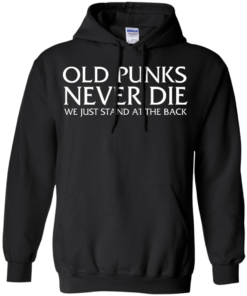 image 232 247x296px Old Punks Never Die We Just Stand At The Back T Shirts, Hoodies, Long Sleeves