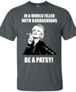 image 425 247x296px In A World Filled With Kardashians Be A Patsy T Shirts, Hoodies, Tank Top