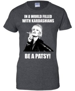image 433 247x296px In A World Filled With Kardashians Be A Patsy T Shirts, Hoodies, Tank Top