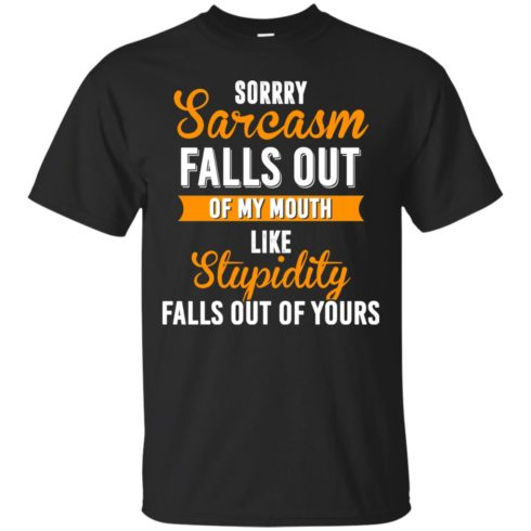 image 513 490x490px Sorry, Sarcasm Falls Out of my Mouth Like Stupidity Falls Out Of Yours Shirt, Tank