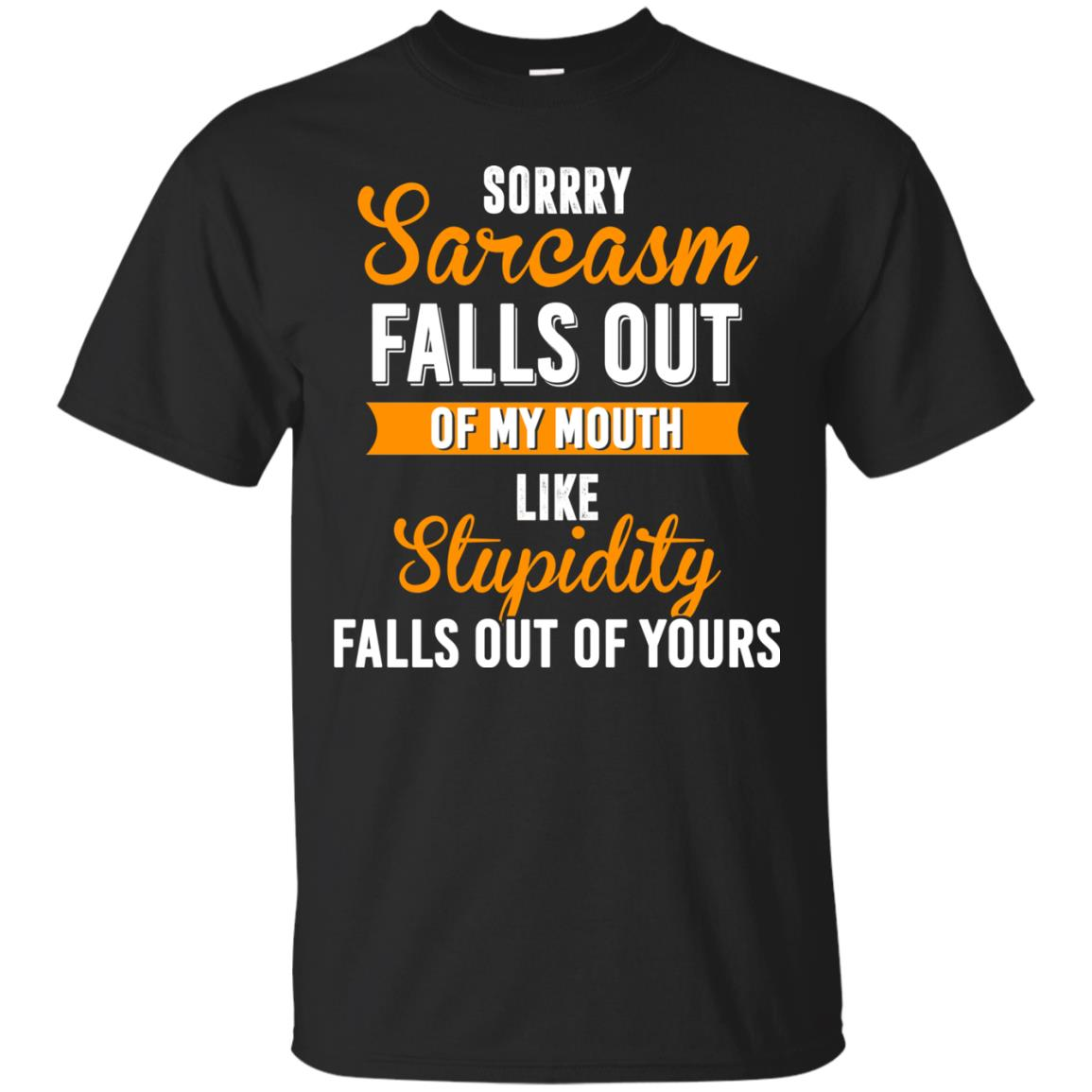image 513px Sorry, Sarcasm Falls Out of my Mouth Like Stupidity Falls Out Of Yours Shirt, Tank