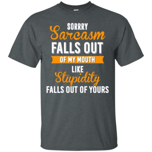 image 514 490x490px Sorry, Sarcasm Falls Out of my Mouth Like Stupidity Falls Out Of Yours Shirt, Tank