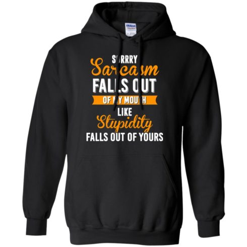 image 518 490x490px Sorry, Sarcasm Falls Out of my Mouth Like Stupidity Falls Out Of Yours Shirt, Tank