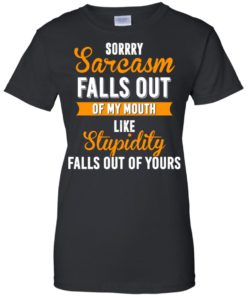 image 521 247x296px Sorry, Sarcasm Falls Out of my Mouth Like Stupidity Falls Out Of Yours Shirt, Tank