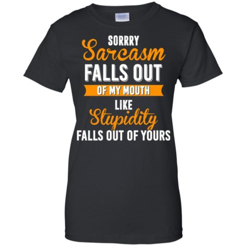image 521 490x490px Sorry, Sarcasm Falls Out of my Mouth Like Stupidity Falls Out Of Yours Shirt, Tank