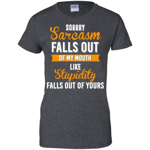 image 522 490x490px Sorry, Sarcasm Falls Out of my Mouth Like Stupidity Falls Out Of Yours Shirt, Tank