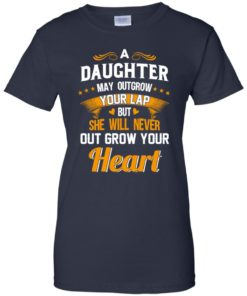image 600 247x296px A Daughter May Outgrow Your Lap But She Will Never Out Grow Your Heart T Shirts, Tank