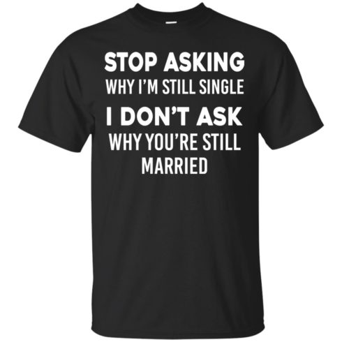 image 369 490x490px Stop Asking Why I'm Still Single I Don't Ask Why You're Still Married T Shirts, Hoodies