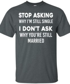 image 370 247x296px Stop Asking Why I'm Still Single I Don't Ask Why You're Still Married T Shirts, Hoodies