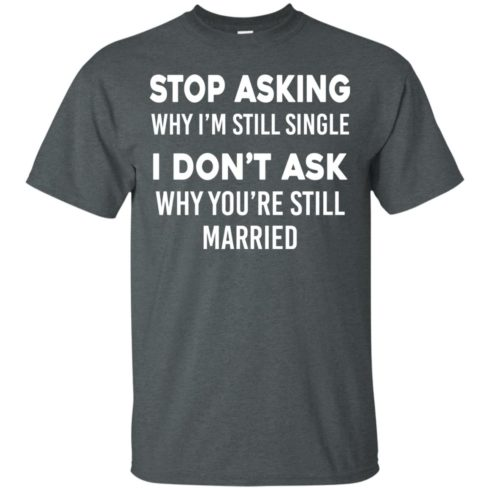 image 370 490x490px Stop Asking Why I'm Still Single I Don't Ask Why You're Still Married T Shirts, Hoodies