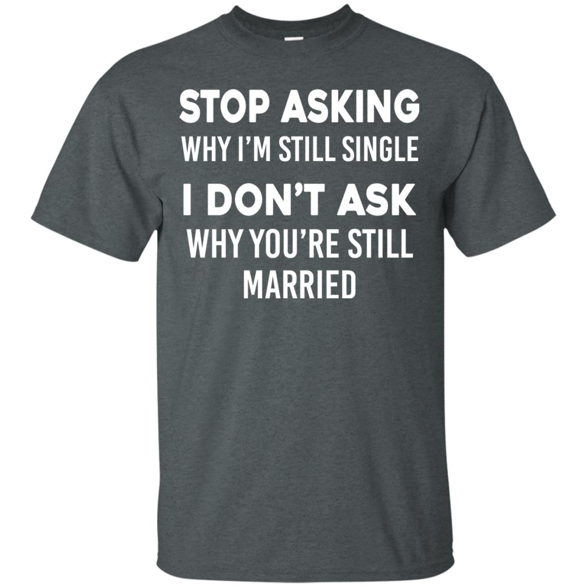 image 370px Stop Asking Why I'm Still Single I Don't Ask Why You're Still Married T Shirts, Hoodies