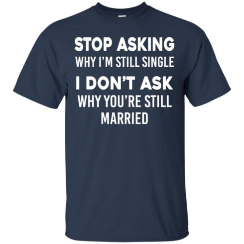 image 371 490x490px Stop Asking Why I'm Still Single I Don't Ask Why You're Still Married T Shirts, Hoodies