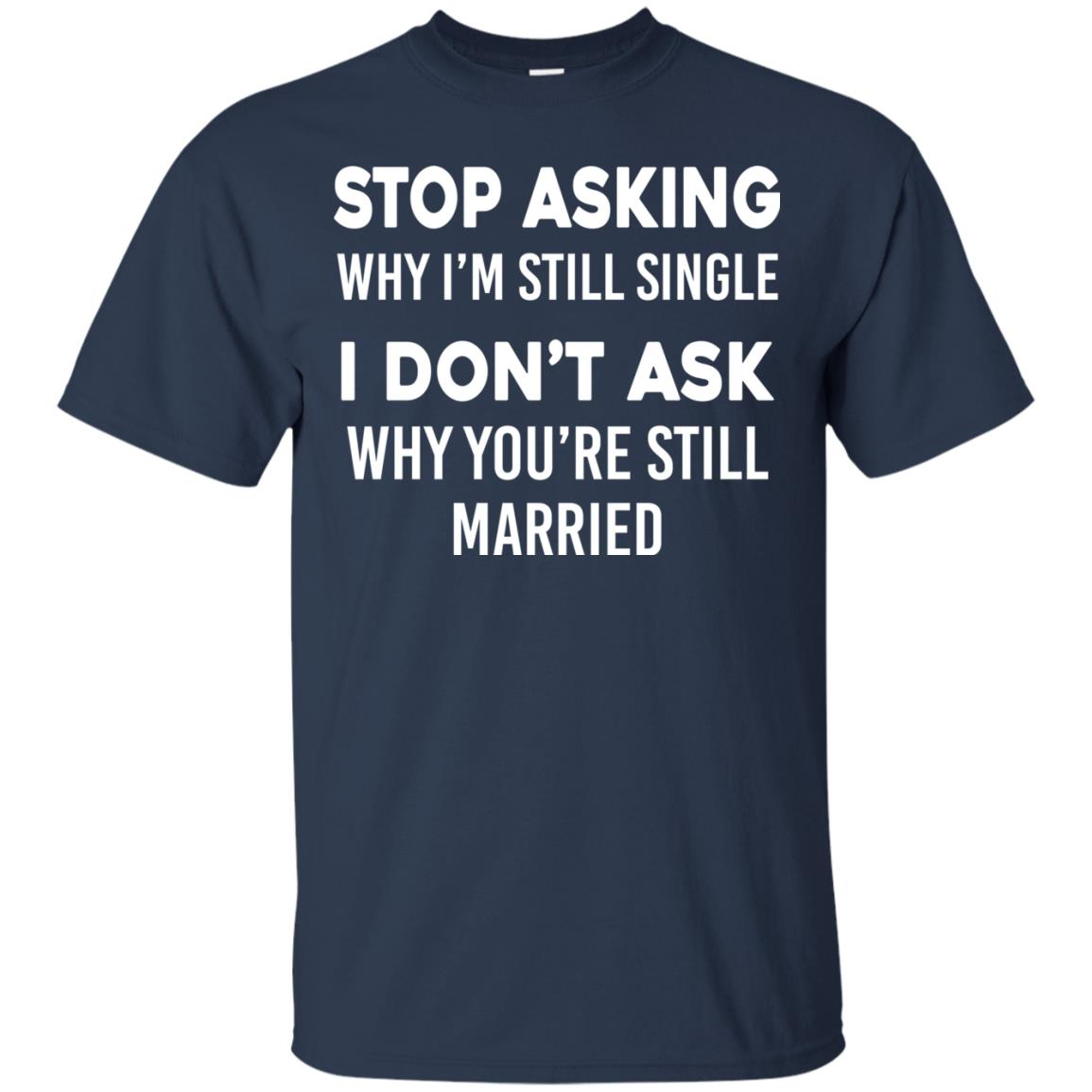 image 371px Stop Asking Why I'm Still Single I Don't Ask Why You're Still Married T Shirts, Hoodies
