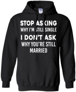 image 372 247x296px Stop Asking Why I'm Still Single I Don't Ask Why You're Still Married T Shirts, Hoodies
