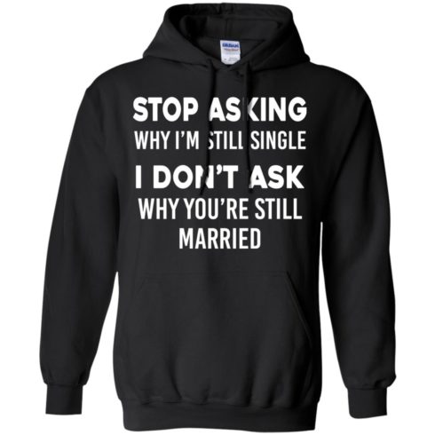 image 372 490x490px Stop Asking Why I'm Still Single I Don't Ask Why You're Still Married T Shirts, Hoodies