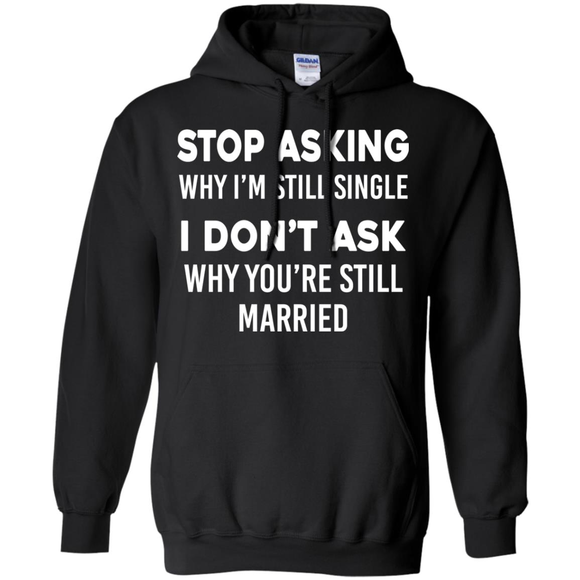 image 372px Stop Asking Why I'm Still Single I Don't Ask Why You're Still Married T Shirts, Hoodies