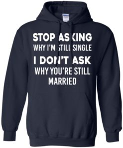image 373 247x296px Stop Asking Why I'm Still Single I Don't Ask Why You're Still Married T Shirts, Hoodies