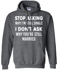image 374 247x296px Stop Asking Why I'm Still Single I Don't Ask Why You're Still Married T Shirts, Hoodies
