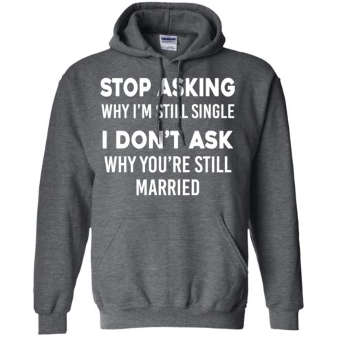 image 374 490x490px Stop Asking Why I'm Still Single I Don't Ask Why You're Still Married T Shirts, Hoodies