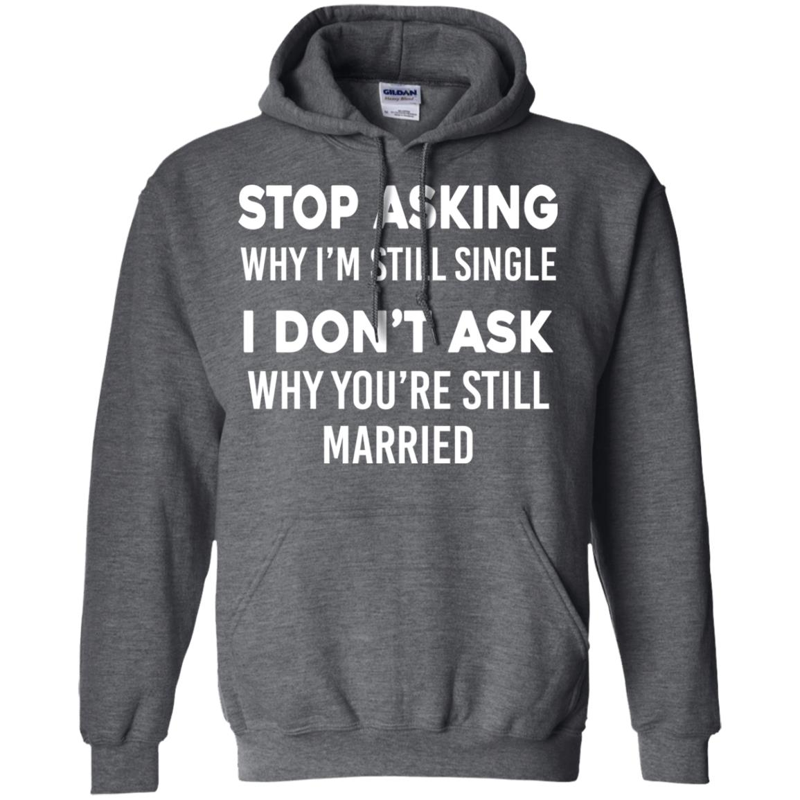 image 374px Stop Asking Why I'm Still Single I Don't Ask Why You're Still Married T Shirts, Hoodies