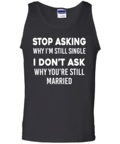 image 375 247x296px Stop Asking Why I'm Still Single I Don't Ask Why You're Still Married T Shirts, Hoodies