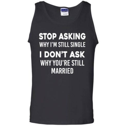 image 375 490x490px Stop Asking Why I'm Still Single I Don't Ask Why You're Still Married T Shirts, Hoodies