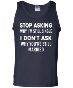 image 376 247x296px Stop Asking Why I'm Still Single I Don't Ask Why You're Still Married T Shirts, Hoodies