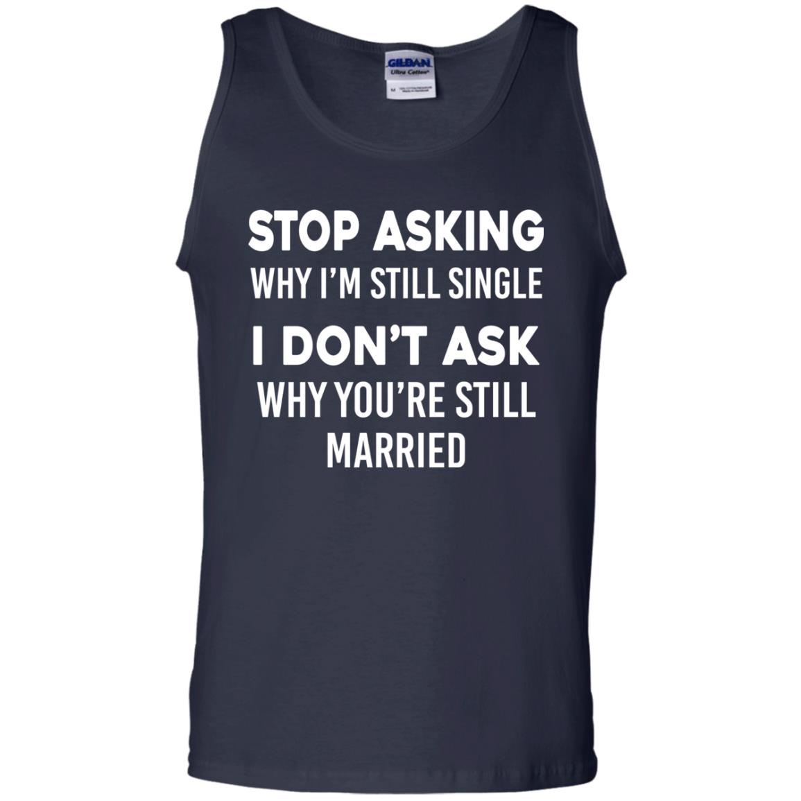 image 376px Stop Asking Why I'm Still Single I Don't Ask Why You're Still Married T Shirts, Hoodies