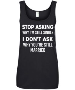 image 377 247x296px Stop Asking Why I'm Still Single I Don't Ask Why You're Still Married T Shirts, Hoodies