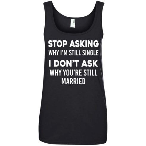 image 377 490x490px Stop Asking Why I'm Still Single I Don't Ask Why You're Still Married T Shirts, Hoodies